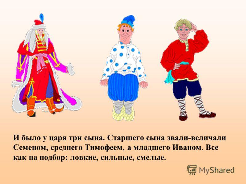 И было у царя три сына. Старшего сына звали-величали Семеном, среднего Тимофеем, а младшего Иваном. Все как на подбор: ловкие, сильные, смелые.