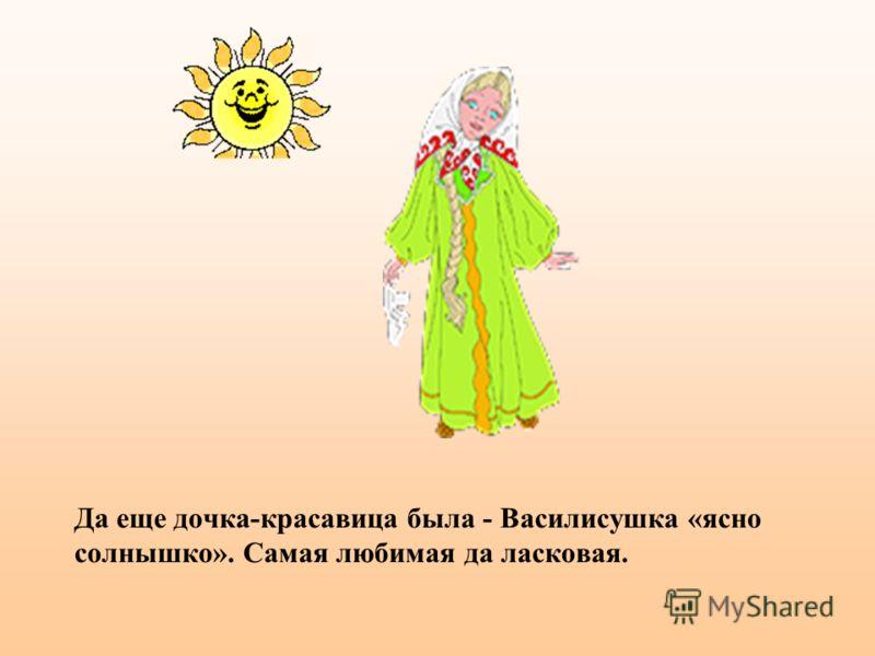 Да еще дочка-красавица была - Василисушка «ясно солнышко». Самая любимая да ласковая.