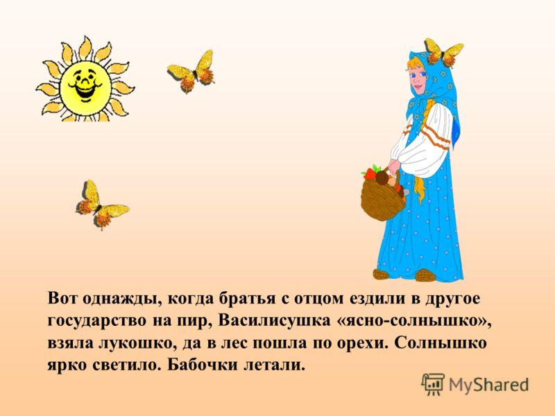 Вот однажды, когда братья с отцом ездили в другое государство на пир, Василисушка «ясно-солнышко», взяла лукошко, да в лес пошла по орехи. Солнышко ярко светило. Бабочки летали.