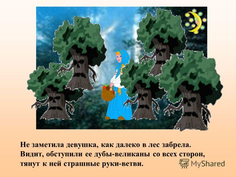 Не заметила девушка, как далеко в лес забрела. Видит, обступили ее дубы-великаны со всех сторон, тянут к ней страшные руки-ветви.