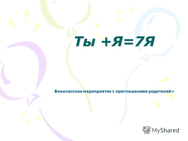 Ты +Я=7Я Внеклассное мероприятие с приглашением родителей»
