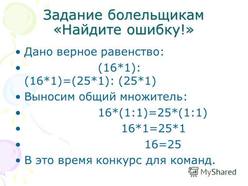 Задание болельщикам «Найдите ошибку!» Дано верное равенство: (16*1): (16*1)=(25*1): (25*1) Выносим общий множитель: 16*(1:1)=25*(1:1) 16*1=25*1 16=25 В это время конкурс для команд.