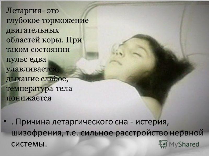 . Причина летаргического сна - истерия, шизофрения, т.е. сильное расстройство нервной системы. Летаргия- это глубокое торможение двигательных областей коры. При таком состоянии пульс едва улавливается, дыхание слабое, температура тела понижается