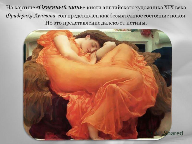 На картине «Огненный июнь» кисти английского художника XIX века Фридерика Лейтона сон представлен как безмятежное состояние покоя. Но это представление далеко от истины.
