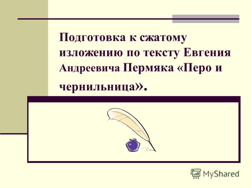 Подготовка к сжатому изложению по тексту Евгения Андреевича Пермяка «Перо и чернильница ».