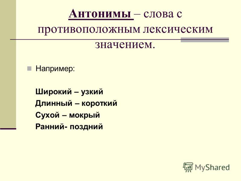 Антонимы – слова с противоположным лексическим значением. Например: Широкий – узкий Длинный – короткий Сухой – мокрый Ранний- поздний
