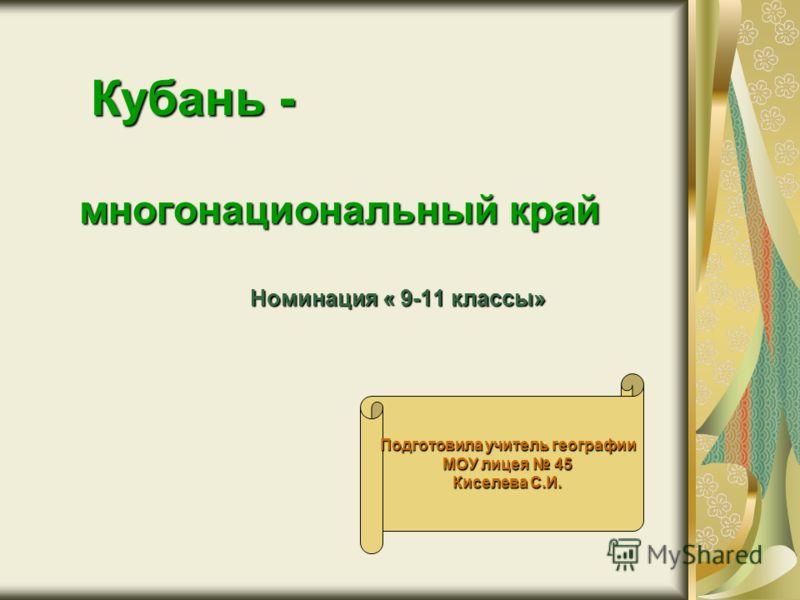 Кубань - многонациональный край Номинация « 9-11 классы» Подготовила учитель географии МОУ лицея 45 Киселева С.И.
