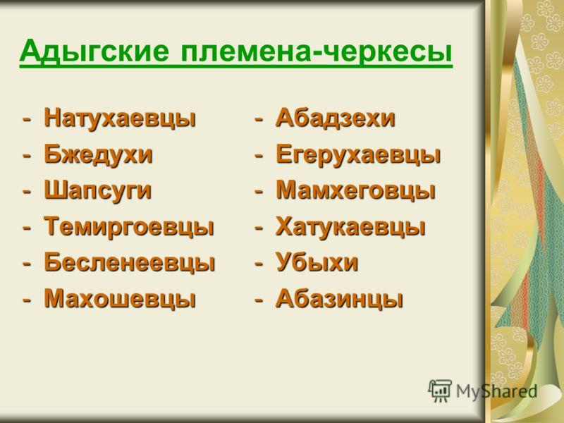Адыгские племена-черкесы -Натухаевцы -Бжедухи -Шапсуги -Темиргоевцы -Бесленеевцы -Махошевцы -Абадзехи -Егерухаевцы -Мамхеговцы -Хатукаевцы -Убыхи -Абазинцы