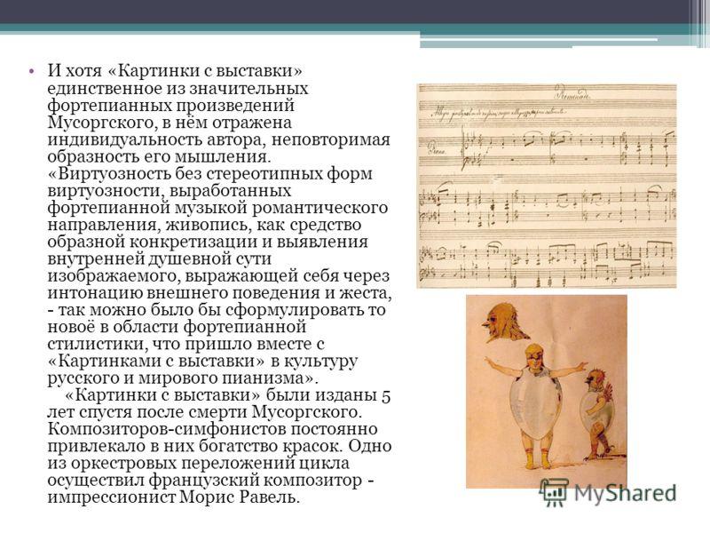 И хотя «Картинки с выставки» единственное из значительных фортепианных произведений Мусоргского, в нём отражена индивидуальность автора, неповторимая образность его мышления. «Виртуозность без стереотипных форм виртуозности, выработанных фортепианной