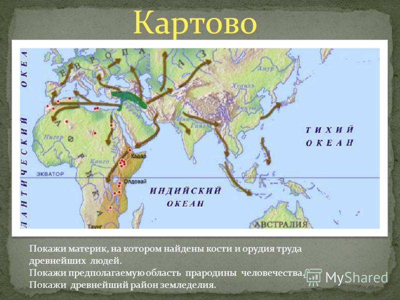 Картово Покажи материк, на котором найдены кости и орудия труда древнейших людей. Покажи предполагаемую область прародины человечества. Покажи древнейший район земледелия.