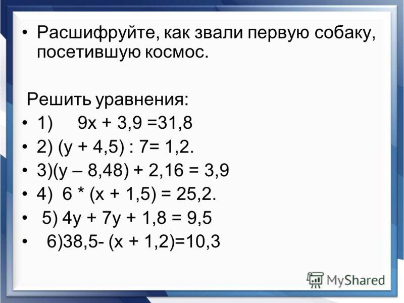 Расшифруйте, как звали первую собаку, посетившую космос. Решить уравнения: 1) 9х + 3,9 =31,8 2) (у + 4,5) : 7= 1,2. 3)(у – 8,48) + 2,16 = 3,9 4) 6 * (х + 1,5) = 25,2. 5) 4у + 7у + 1,8 = 9,5 6)38,5- (х + 1,2)=10,3