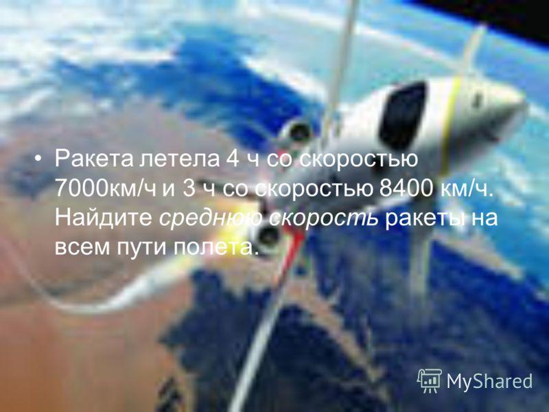 Ракета летела 4 ч со скоростью 7000км/ч и 3 ч со скоростью 8400 км/ч. Найдите среднюю скорость ракеты на всем пути полета.