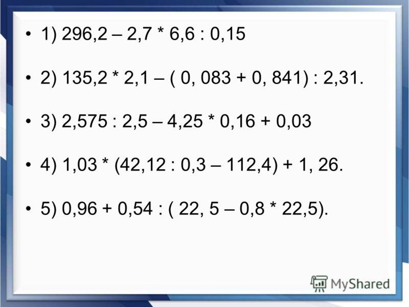 1) 296,2 – 2,7 * 6,6 : 0,15 2) 135,2 * 2,1 – ( 0, 083 + 0, 841) : 2,31. 3) 2,575 : 2,5 – 4,25 * 0,16 + 0,03 4) 1,03 * (42,12 : 0,3 – 112,4) + 1, 26. 5) 0,96 + 0,54 : ( 22, 5 – 0,8 * 22,5).