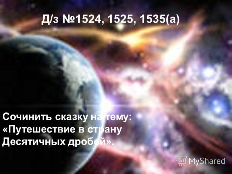 Д/з 1524, 1525, 1535(а) Сочинить сказку на тему: «Путешествие в страну Десятичных дробей».
