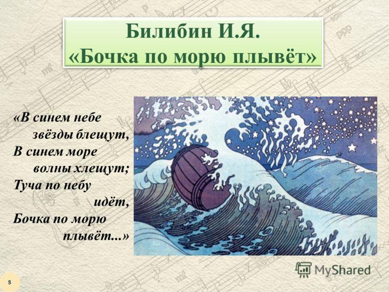 Билибин И.Я. «Бочка по морю плывёт» «В синем небе звёзды блещут, В синем море волны хлещут; Туча по небу идёт, Бочка по морю плывёт...» 8