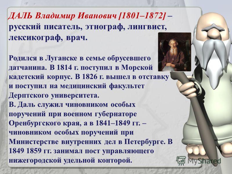 ДАЛЬ Владимир Иванович [1801–1872] – русский писатель, этнограф, лингвист, лексикограф, врач. Родился в Луганске в семье обрусевшего датчанина. В 1814 г. поступил в Морской кадетский корпус. В 1826 г. вышел в отставку и поступил на медицинский факуль