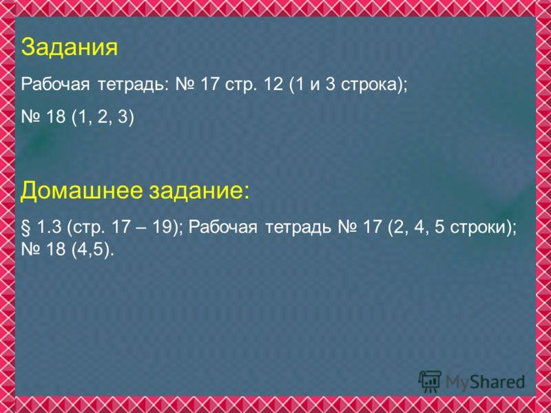 Задания Рабочая тетрадь: 17 стр. 12 (1 и 3 строка); 18 (1, 2, 3) Домашнее задание: § 1.3 (стр. 17 – 19); Рабочая тетрадь 17 (2, 4, 5 строки); 18 (4,5).