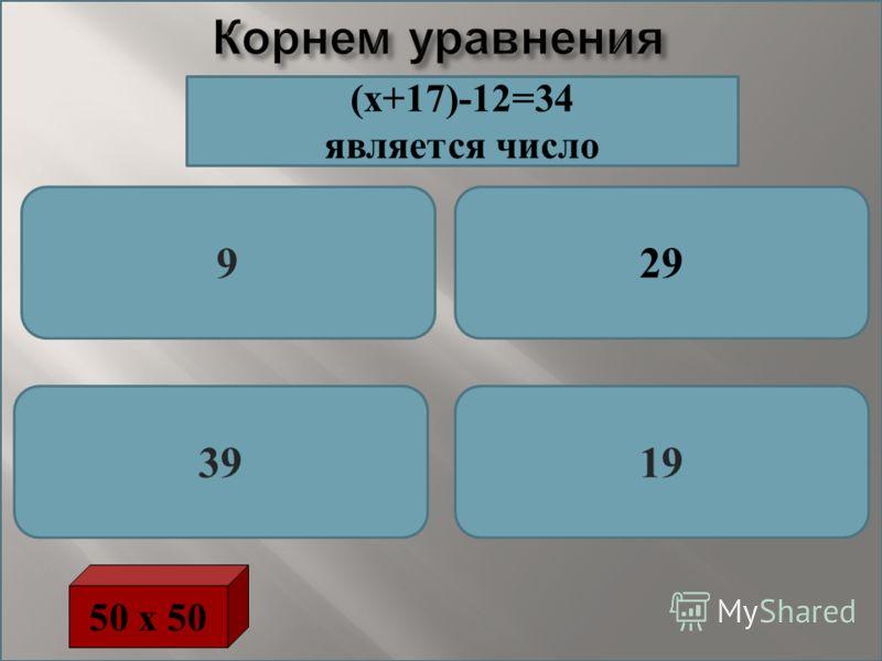 Корнем уравнения 929 3919 50 х 50 (х+17)-12=34 является число
