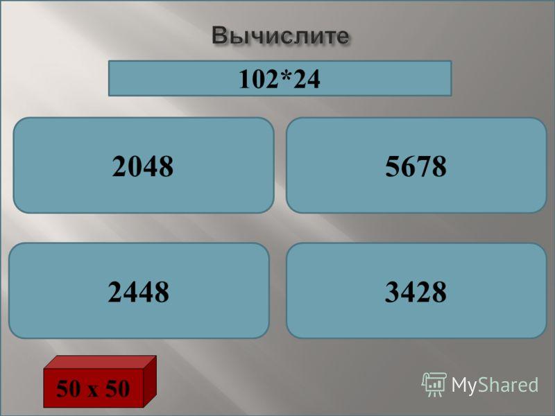 Вычислите 20485678 24483428 50 х 50 102*24