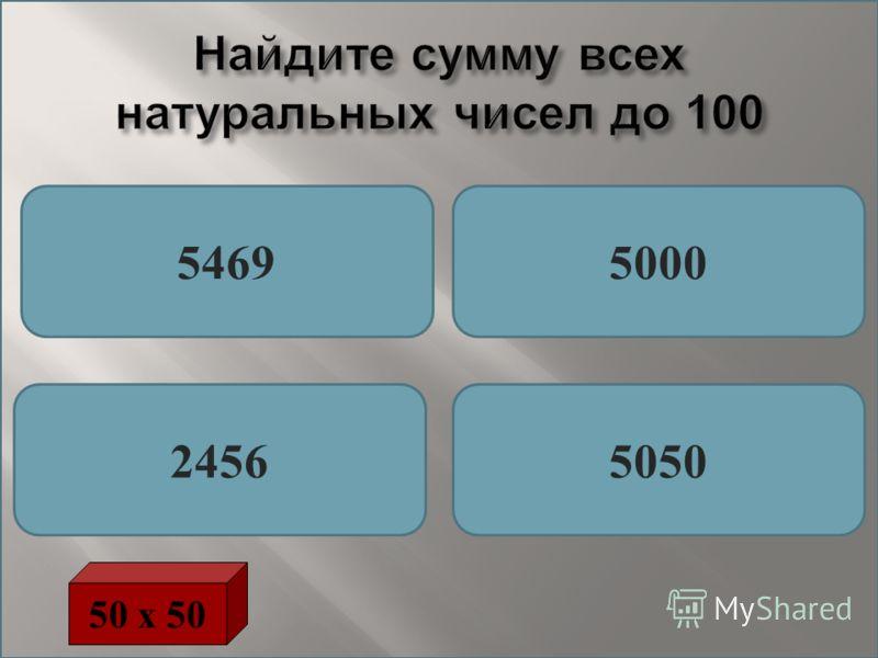 Найдите сумму всех натуральных чисел до 100 54695000 24565050 50 х 50