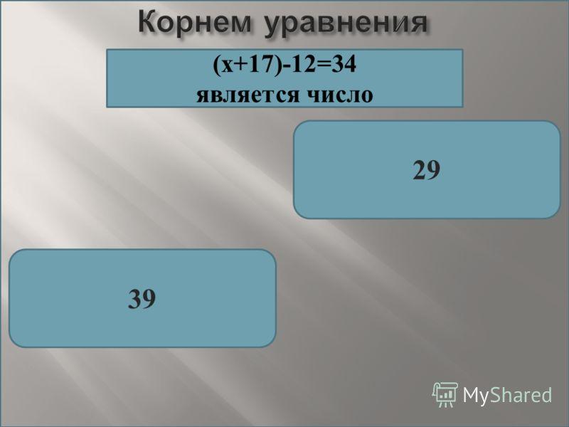 Корнем уравнения 29 39 (х+17)-12=34 является число