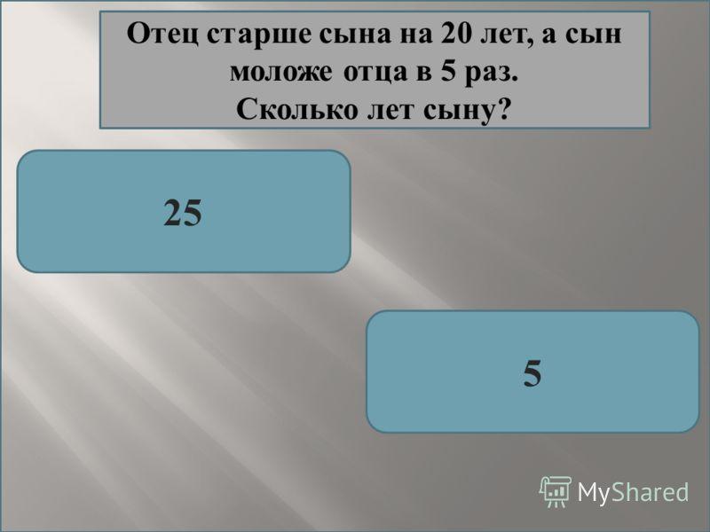 25 5 Отец старше сына на 20 лет, а сын моложе отца в 5 раз. Сколько лет сыну?