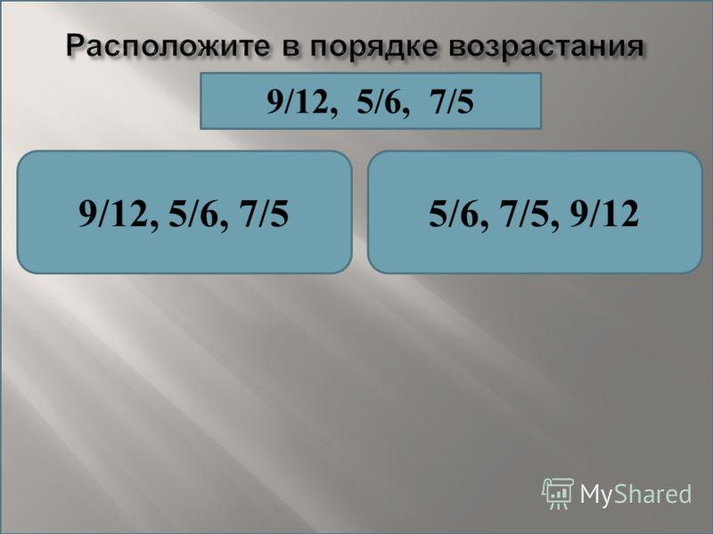 Расположите в порядке возрастания 9/12, 5/6, 7/55/6, 7/5, 9/12 9/12, 5/6, 7/5
