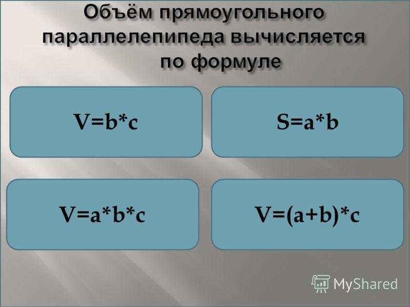 Объём прямоугольного параллелепипеда вычисляется по формуле V=b*cS=a*b V=a*b*cV=(a+b)*c