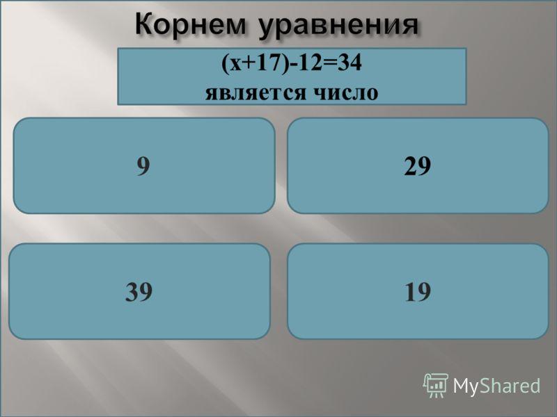 Корнем уравнения 929 3919 (х+17)-12=34 является число