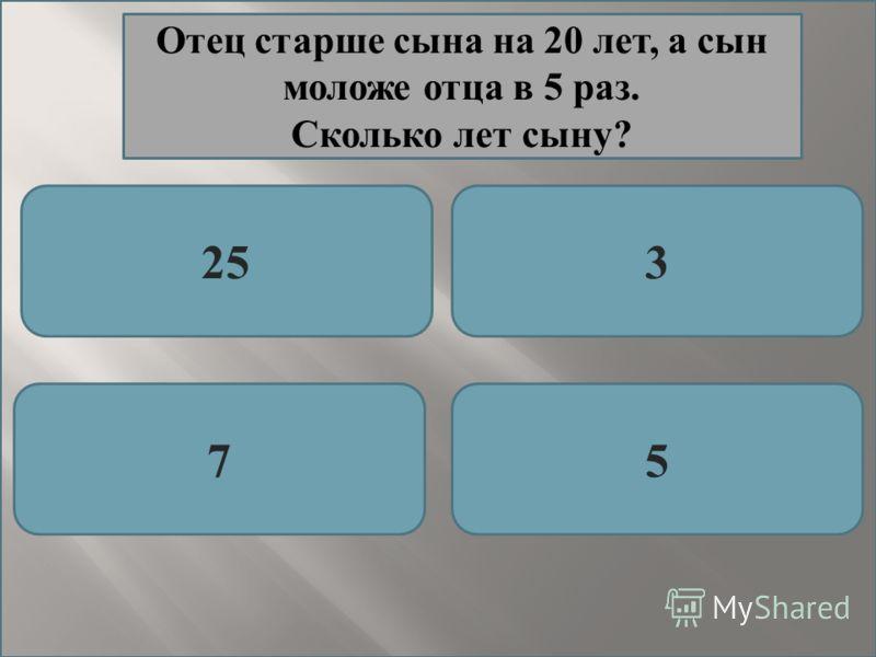 253 75 Отец старше сына на 20 лет, а сын моложе отца в 5 раз. Сколько лет сыну?