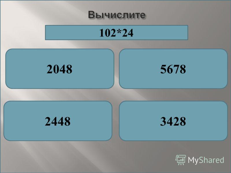 Вычислите 20485678 24483428 102*24