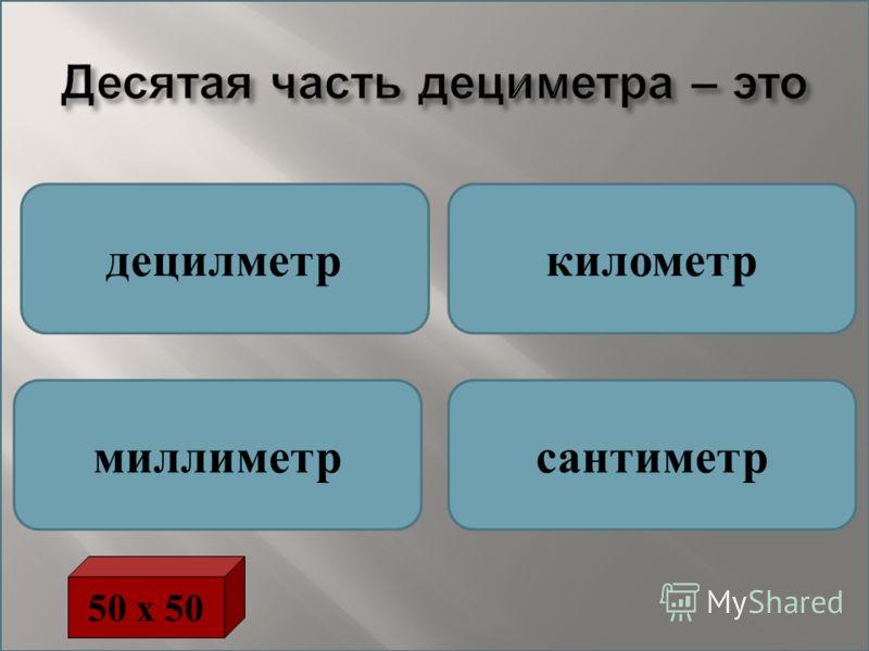 Десятая часть дециметра – это децилметркилометр миллиметрcантиметр 50 х 50