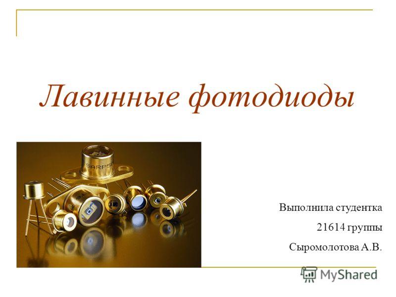 Лавинные фотодиоды Выполнила студентка 21614 группы Сыромолотова А.В.