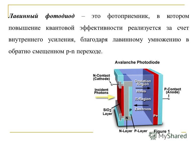 Лавинный фотодиод – это фотоприемник, в котором повышение квантовой эффективности реализуется за счет внутреннего усиления, благодаря лавинному умножению в обратно смещенном p-n переходе.