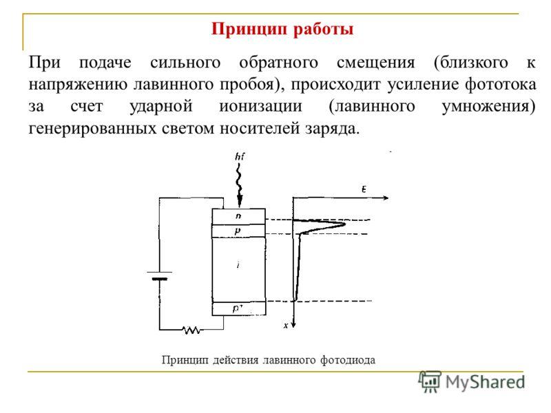 Принцип работы При подаче сильного обратного смещения (близкого к напряжению лавинного пробоя), происходит усиление фототока за счет ударной ионизации (лавинного умножения) генерированных светом носителей заряда. Принцип действия лавинного фотодиода