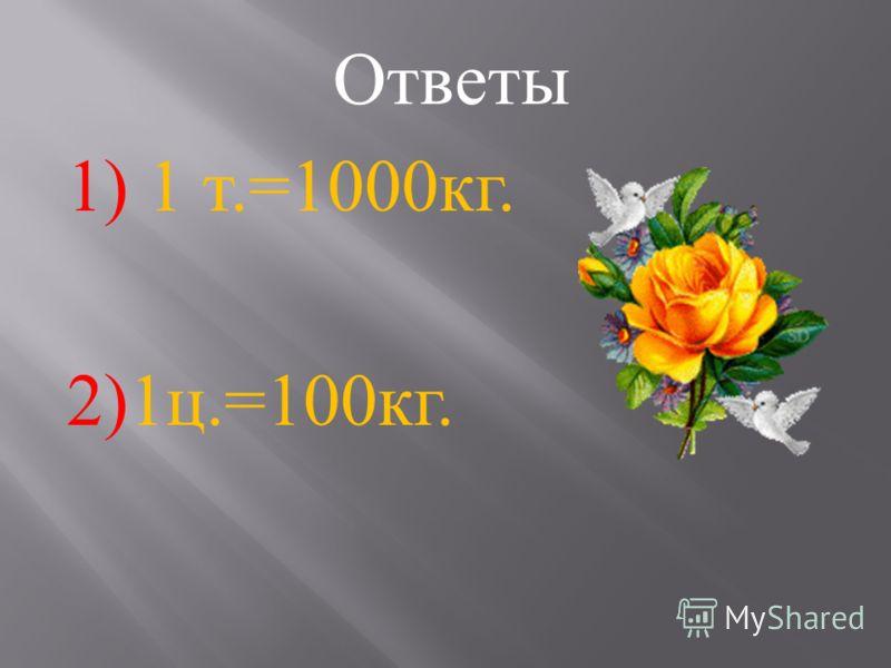 1) Скольким килограммам равна тонна ? 2) Скольким килограммам равен один центнер ?