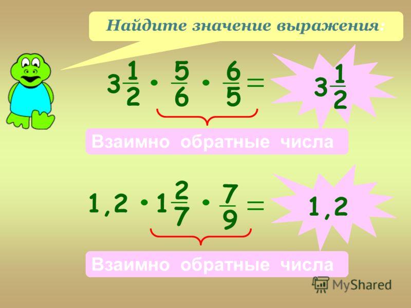 Найдите значение выражения: 1 2 3 5 6 6 5 Взаимно обратные числа 1 2 31,2 2 7 1 7 9 Взаимно обратные числа 1,2