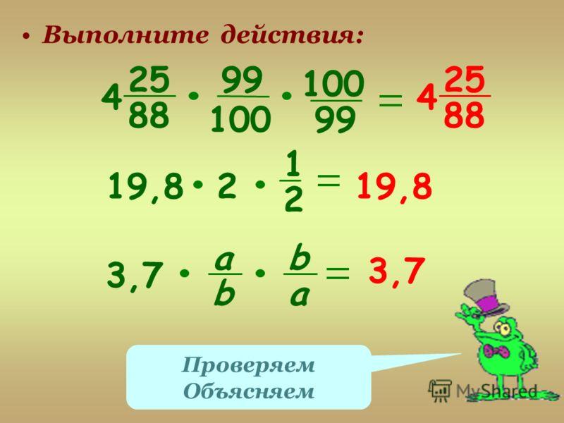 Выполните действия: 25 88 4 25 88 4 99 100 99 19,82 1 2 3,7 а b b a Проверяем Объясняем