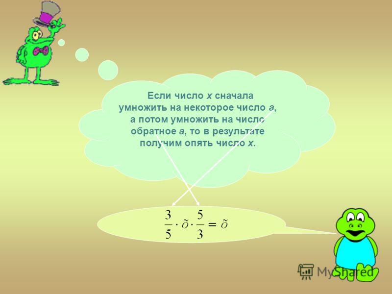 Если число х сначала умножить на некоторое число а, а потом умножить на число обратное а, то в результате получим опять число х.