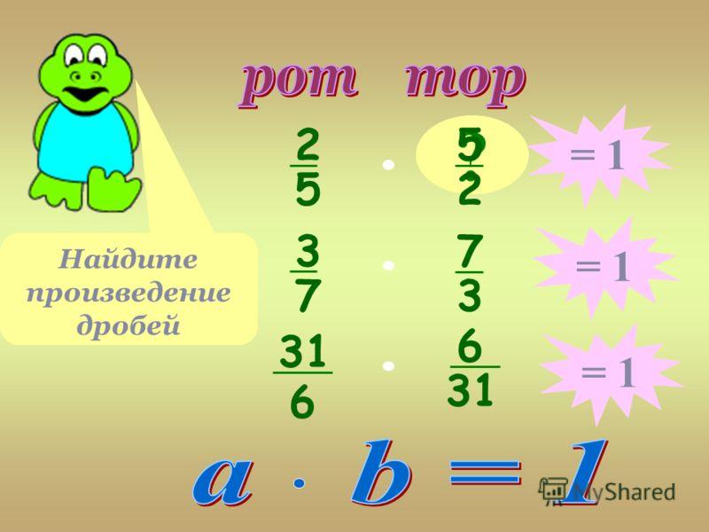 2 5 ? 5 2 Найдите произведение дробей = 1 3 7 7 3 31 6 6 = 1
