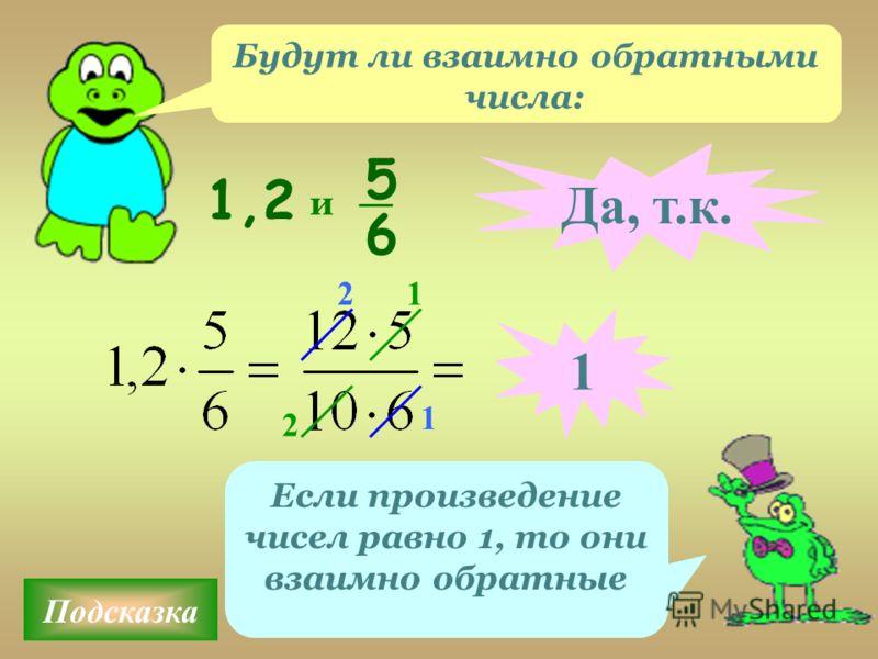 Подсказка Если произведение чисел равно 1, то они взаимно обратные 1,2 5 6 и Да, т.к. 1 2 1 1 2 Будут ли взаимно обратными числа: