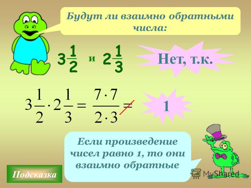 Подсказка Если произведение чисел равно 1, то они взаимно обратные и Нет, т.к. 1 1 2 3 1 3 2 Будут ли взаимно обратными числа: