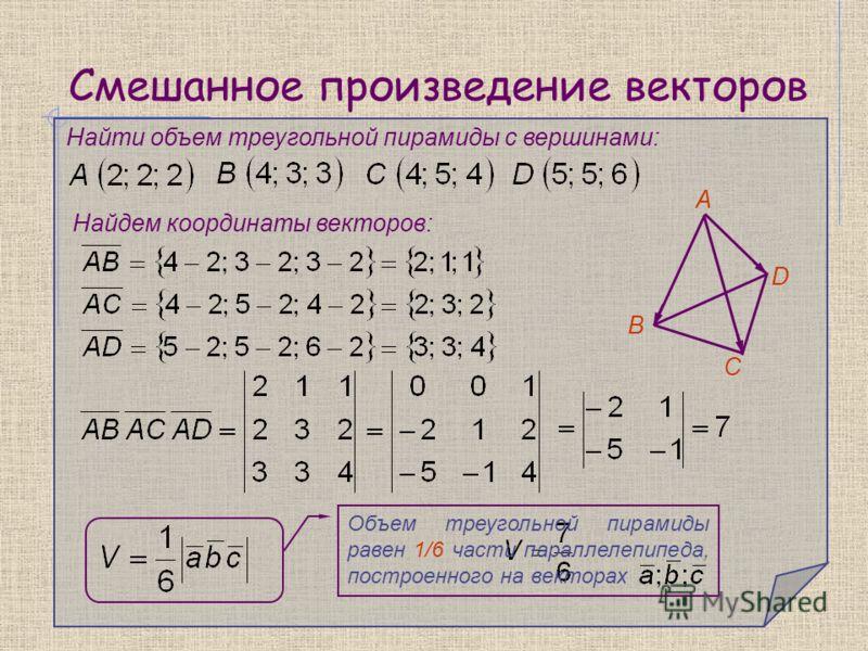 Найти объем треугольной пирамиды с вершинами: Найдем координаты векторов: А В С D Объем треугольной пирамиды равен 1/6 части параллелепипеда, построенного на векторах