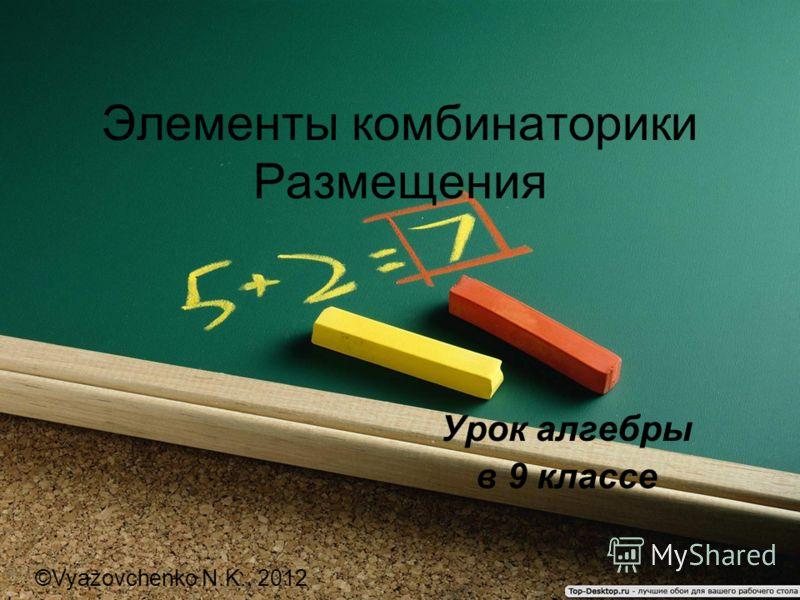 Элементы комбинаторики Размещения Урок алгебры в 9 классе ©Vyazovchenko N.K., 2012