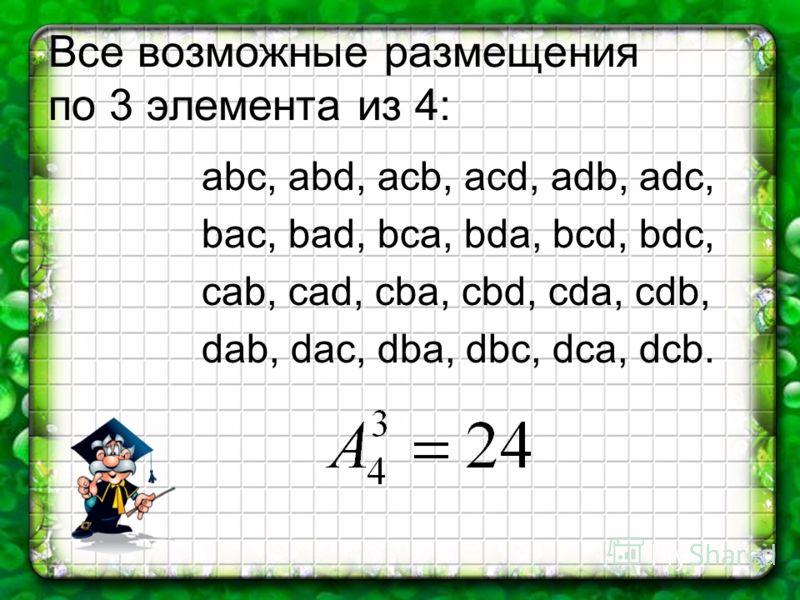 Все возможные размещения по 3 элемента из 4: abc, abd, acb, acd, adb, adc, bac, bad, bca, bda, bcd, bdc, cab, cad, cba, cbd, cda, cdb, dab, dac, dba, dbc, dca, dcb.
