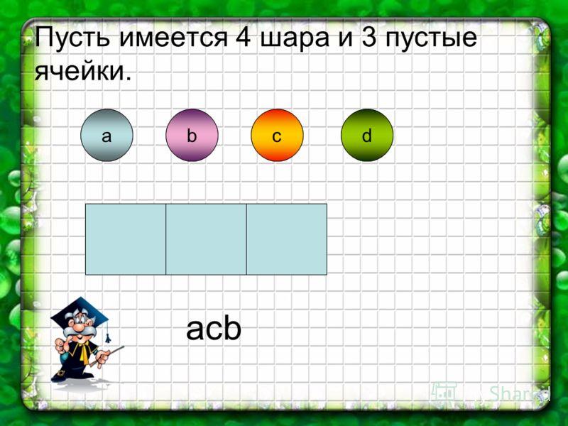 Пусть имеется 4 шара и 3 пустые ячейки. abdcabcd acb