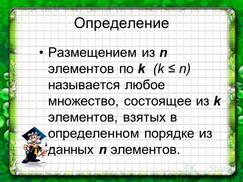 Определение Размещением из n элементов по k (k n) называется любое множество, состоящее из k элементов, взятых в определенном порядке из данных n элементов.