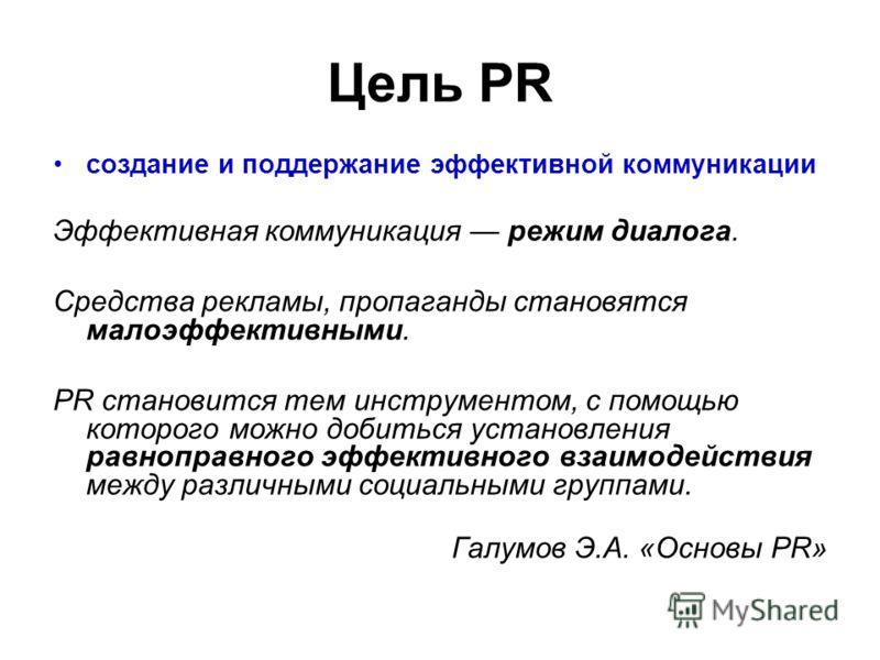 Цель PR создание и поддержание эффективной коммуникации Эффективная коммуникация режим диалога. Средства рекламы, пропаганды становятся малоэффективными. PR становится тем инструментом, с помощью которого можно добиться установления равноправного эфф