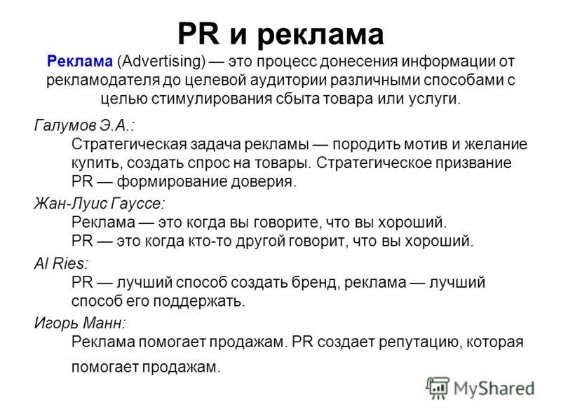 PR и реклама Реклама (Advertising) это процесс донесения информации от рекламодателя до целевой аудитории различными способами с целью стимулирования сбыта товара или услуги. Галумов Э.А.: Стратегическая задача рекламы породить мотив и желание купить