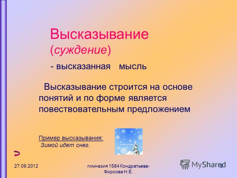 27.09.2012гимназия 1584 Кондратьева- Фирсова Н.Е. 8 Высказывание (суждение) - высказанная мысль Высказывание строится на основе понятий и по форме является повествовательным предложением Пример высказывания: Зимой идет снег.